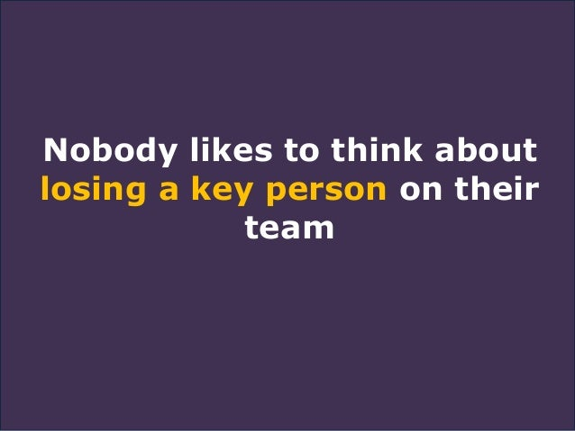 Nobody likes to think about losing a key person on their team