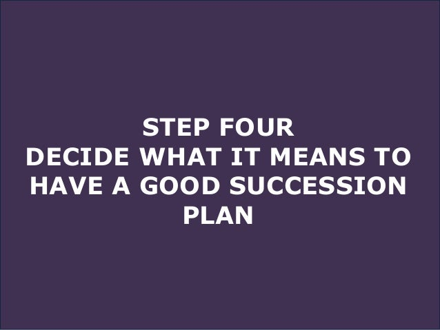 STEP FOUR DECIDE WHAT IT MEANS TO HAVE A GOOD SUCCESSION PLAN