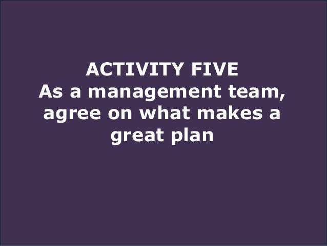 ACTIVITY FIVE As a management team, agree on what makes a great plan