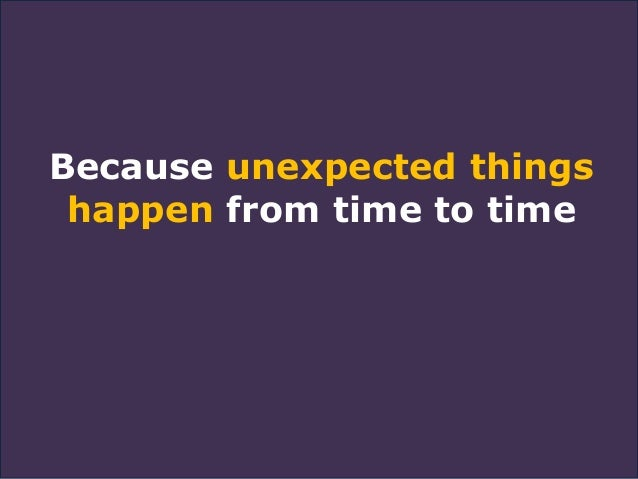 Because unexpected things happen from time to time