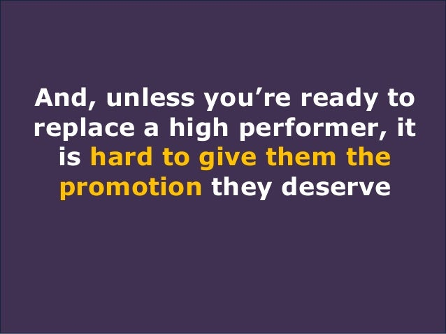 And, unless you're ready to replace a high performer, it is hard to give them the promotion they deserve