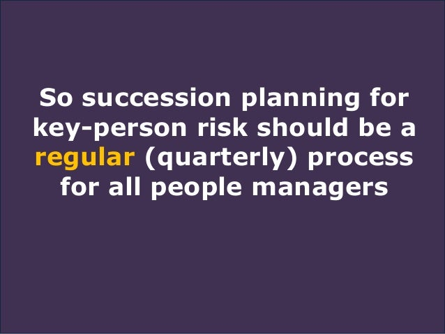 So succession planning for key-person risk should be a regular (quarterly) process for all people managers