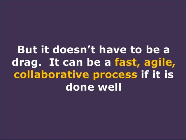 But it doesn't have to be a drag. It can be a fast, agile, collaborative process if it is done well