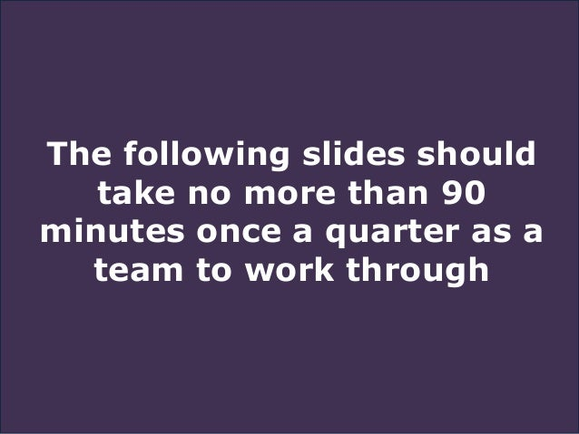 The following slides should take no more than 90 minutes once a quarter as a team to work through