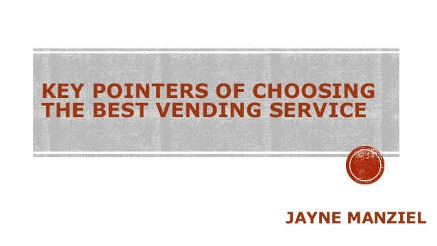 KEY POINTERS OF CHOOSING THE BEST VENDING SERVICE JAYNE MANZIEL
