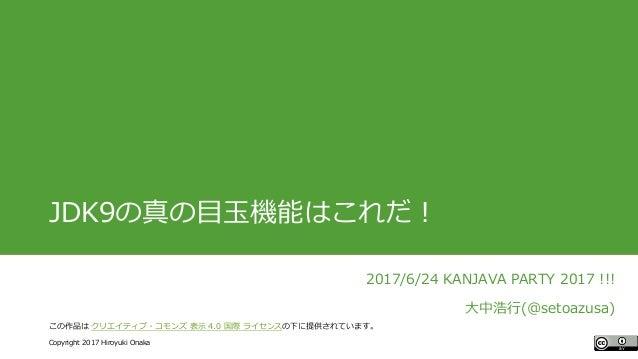 #ccc_g11 Copyright 2017 Hiroyuki Onaka この作品は クリエイティブ・コモンズ 表示 4.0 国際 ライセンスの下に提供されています。 JDK9の真の目玉機能はこれだ! 2017/6/24 KANJAVA P...