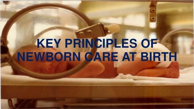 KEY PRINCIPLES OF NEWBORN CARE AT BIRTH