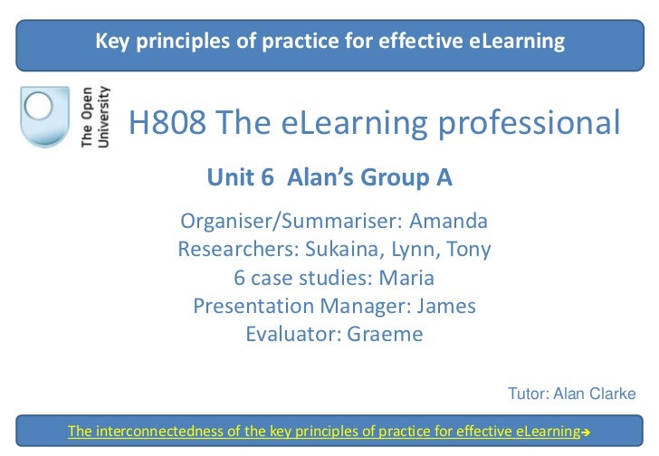 Key principles of practice for effective eLearning         H808 The eLearning professional                     Unit 6 Alan...