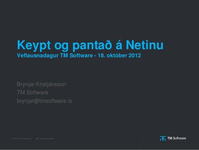 Keypt og pantað á NetinuVeflausnadagur TM Software - 18. október 2012Brynjar KristjánssonTM Softwarebrynjar@tmsoftware.is