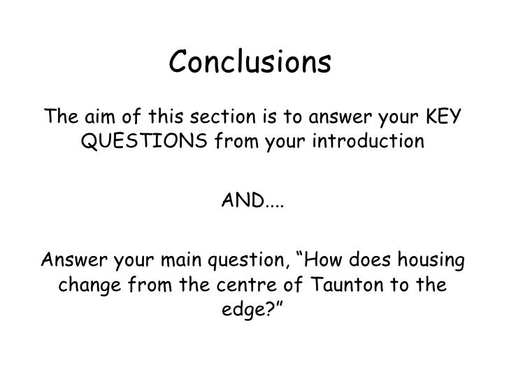 Conclusions The aim of this section is to answer your KEY QUESTIONS from your introduction AND.... Answer your main questi...