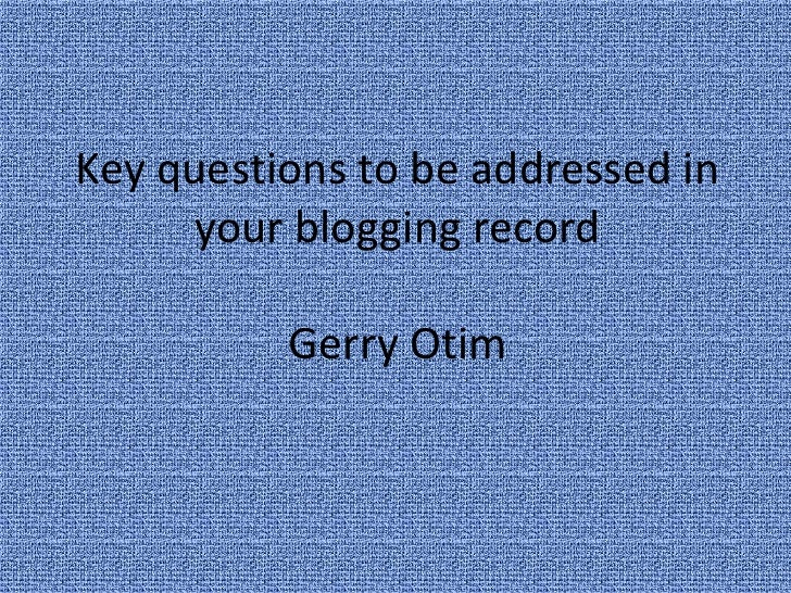 Key questions to be addressed in      your blogging record          Gerry Otim