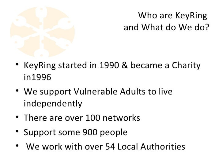 Who are KeyRing                         and What do We do?• KeyRing started in 1990 & became a Charity  in1996• We support...