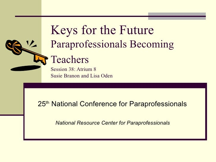 Keys for the Future  Paraprofessionals Becoming Teachers   Session 38: Atrium 8 Susie Branon and Lisa Oden 25 th  National...