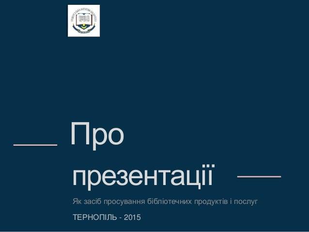 Про презентації Як засіб просування бібліотечних продуктів і послуг ТЕРНОПІЛЬ - 2015