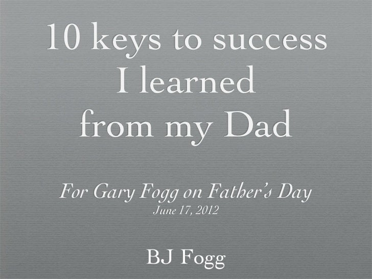 10 keys to success    I learned  from my Dad For Gary Fogg on Father's Day           June 17, 2012          BJ Fogg