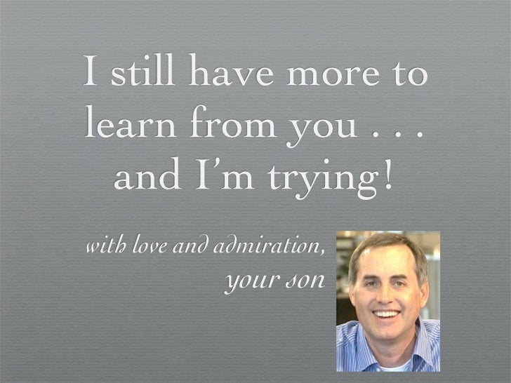 I still have more tolearn from you . . .  and I'm trying!with love and admiration,              your son