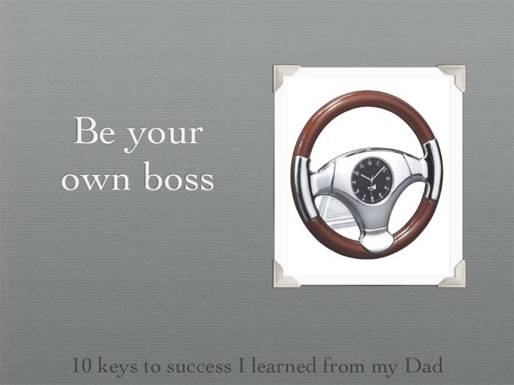 Be yourown boss10 keys to success I learned from my Dad