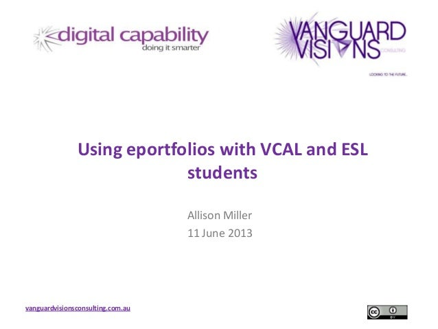 vanguardvisionsconsulting.com.auUsing eportfolios with VCAL and ESLstudentsAllison Miller11 June 2013