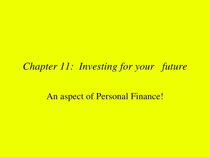 Chapter 11: Investing for your future     An aspect of Personal Finance!