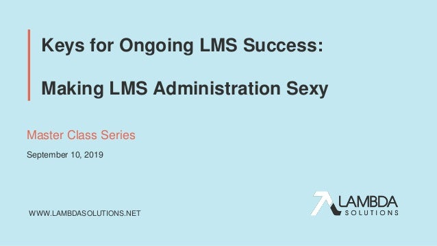 WWW.LAMBDASOLUTIONS.NET Keys for Ongoing LMS Success: Making LMS Administration Sexy Master Class Series September 10, 2019