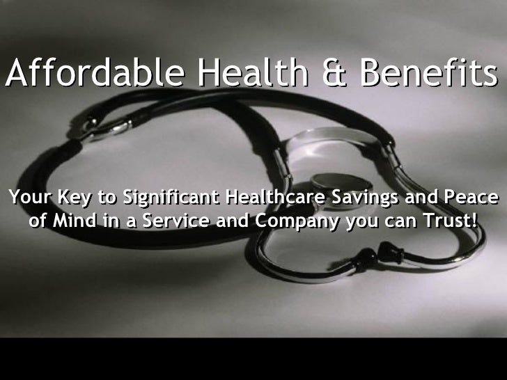 Affordable Health & BenefitsYour Key to Significant Healthcare Savings and Peace  of Mind in a Service and Company you can...