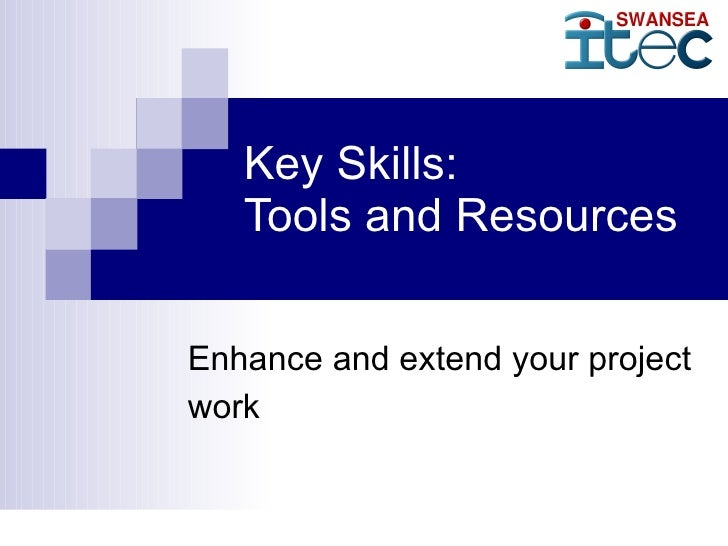Key Skills: Tools and Resources Enhance and extend your project work