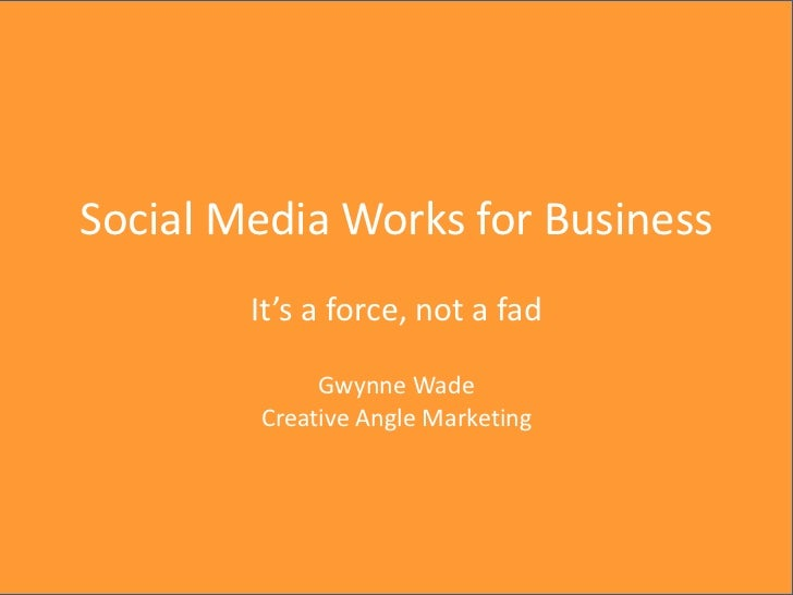 Creative Angle Marketing, 2012Social Media Works for Business        It's a force, not a fad             Gwynne Wade      ...