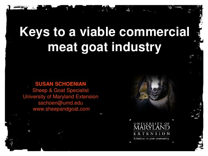 Keys to a viable commercial meat goat industry<br />SUSAN SCHOENIANSheep & Goat SpecialistUniversity of Maryland Extension...