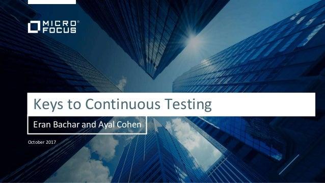October 2017 Keys to Continuous Testing Eran Bachar and Ayal Cohen