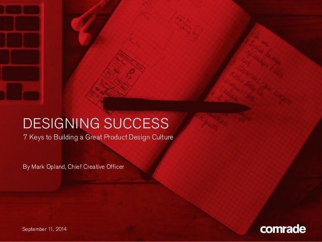 DESIGNING SUCCESS  7 Keys to Building a Great Product Design Culture  By Mark Opland, Chief Creative Officer  September 11...