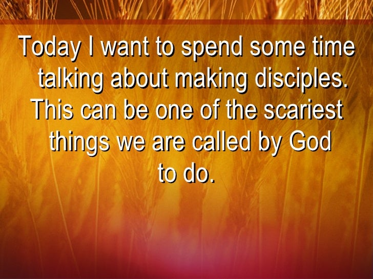 <ul><li>Today I want to spend some time talking about making disciples. </li></ul><ul><li>This can be one of the scariest ...