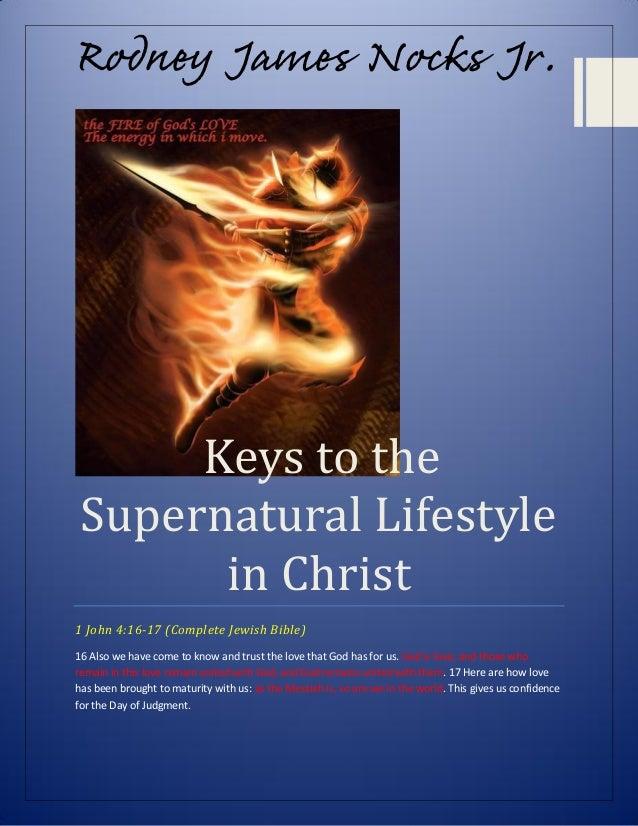 Rodney James Nocks Jr.  Keys to the Supernatural Lifestyle in Christ 1 John 4:16-17 (Complete Jewish Bible) 16 Also we hav...