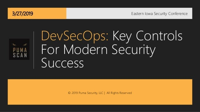 3/27/2019 DevSecOps: Key Controls For Modern Security Success Eastern Iowa Security Conference © 2019 Puma Security, LLC  ...