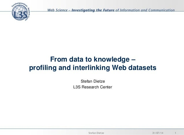 From data to knowledge – profiling and interlinking Web datasets Stefan Dietze L3S Research Center 31/07/14 1Stefan Dietze