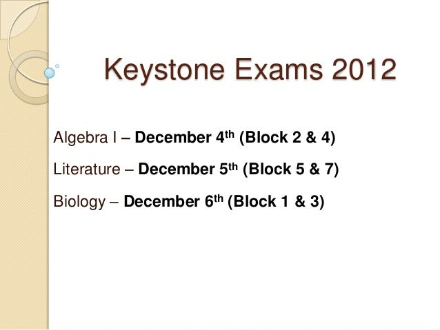 Keystone Exams 2012Algebra I – December 4th (Block 2 & 4)Literature – December 5th (Block 5 & 7)Biology – December 6th (Bl...