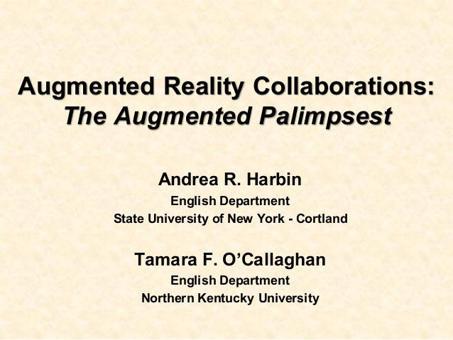 Augmented Reality Collaborations: The Augmented Palimpsest Andrea R. Harbin English Department State University of New Yor...