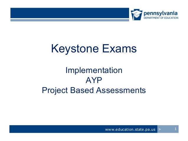 Keystone Exams      Implementation           AYPProject Based Assessments               www.education.state.pa.us >   1