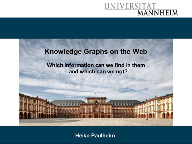 08/22/17 Heiko Paulheim 1 Knowledge Graphs on the Web Which information can we find in them – and which can we not? Heiko ...