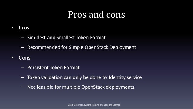 Pros and cons • Pros – Simplest and Smallest Token Format – Recommended for Simple OpenStack Deployment • Cons – Persisten...