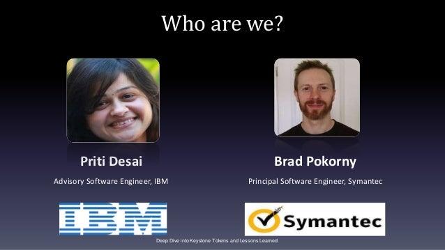 Who are we? Priti Desai Advisory Software Engineer, IBM Brad Pokorny Principal Software Engineer, Symantec Deep Dive into ...