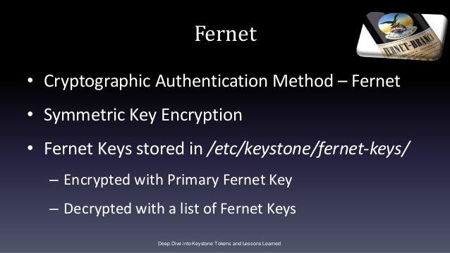 Fernet • Cryptographic Authentication Method – Fernet • Symmetric Key Encryption • Fernet Keys stored in /etc/keystone/fer...