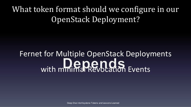 What token format should we configure in our OpenStack Deployment? Fernet for Multiple OpenStack Deployments with minimal ...