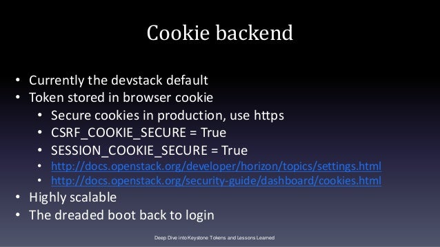 Cookie backend Deep Dive into Keystone Tokens and Lessons Learned • Currently the devstack default • Token stored in brows...