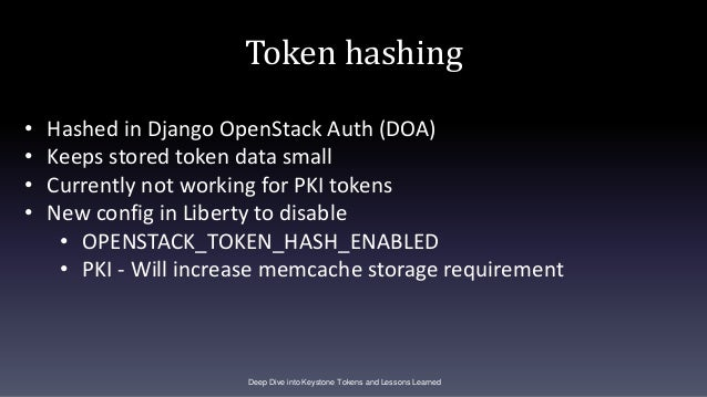 Token hashing Deep Dive into Keystone Tokens and Lessons Learned • Hashed in Django OpenStack Auth (DOA) • Keeps stored to...