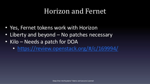 Horizon and Fernet Deep Dive into Keystone Tokens and Lessons Learned • Yes, Fernet tokens work with Horizon • Liberty and...