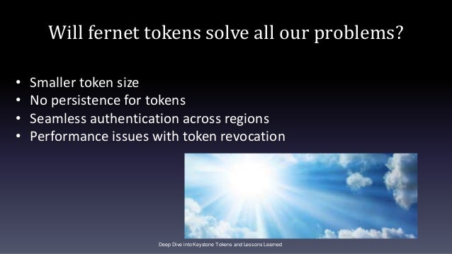Will fernet tokens solve all our problems? Deep Dive into Keystone Tokens and Lessons Learned • Smaller token size • No pe...