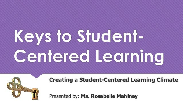 Keys to Student- Centered Learning Creating a Student-Centered Learning Climate Presented by: Ms. Rosabelle Mahinay