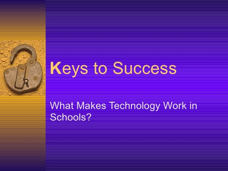 K eys to Success What Makes Technology Work in Schools?