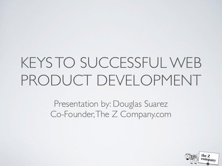 KEYS TO SUCCESSFUL WEBPRODUCT DEVELOPMENT    Presentation by: Douglas Suarez   Co-Founder, The Z Company.com