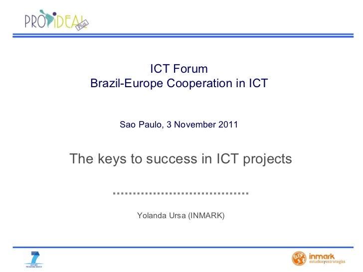 Yolanda Ursa (INMARK) ICT Forum  Brazil-Europe Cooperation in ICT  Sao Paulo, 3 November  2011   The keys to success in IC...